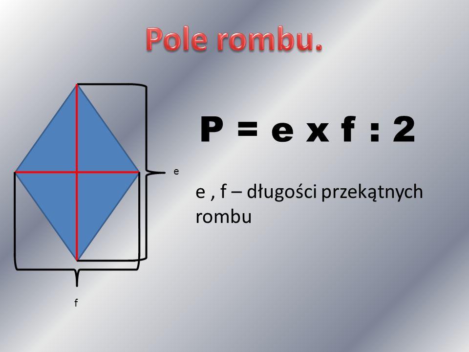 Pole rombu. P = e x f : 2 e e , f – długości przekątnych rombu f