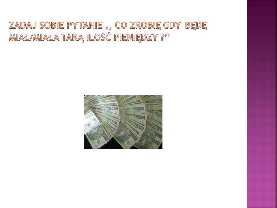 Zadaj sobie pytanie ,, co zrobię gdy będę miał/miała taką ilość pieniędzy ''