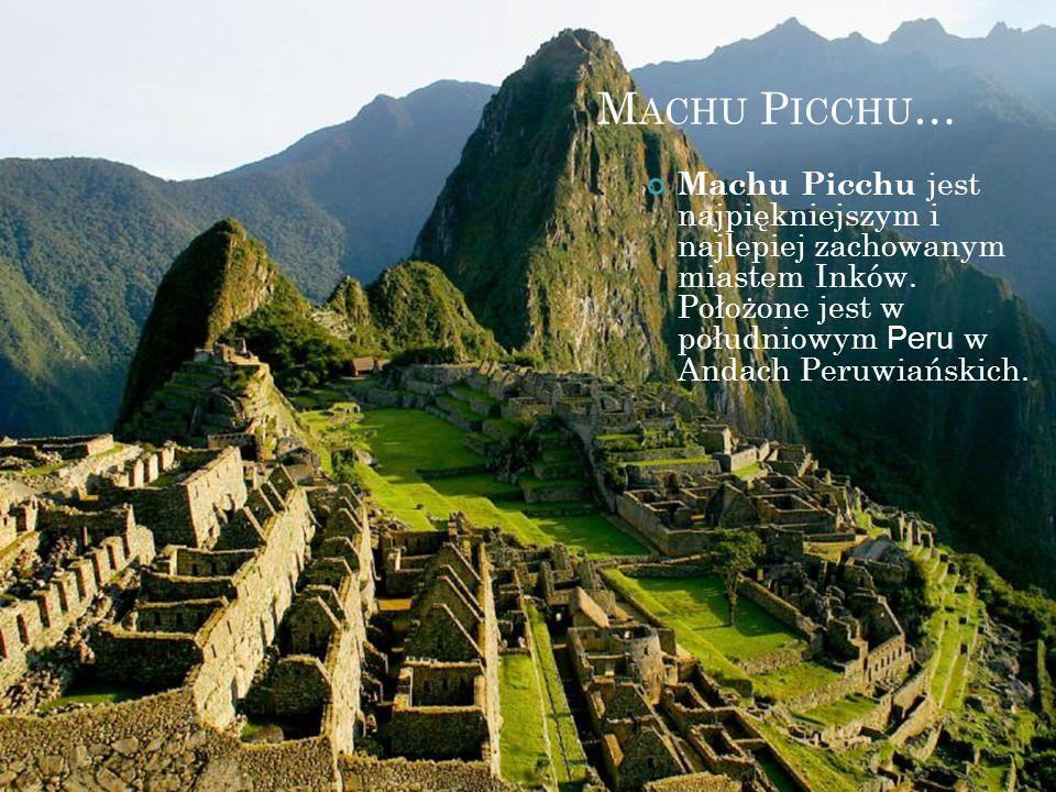 Machu Picchu… Machu Picchu jest najpiękniejszym i najlepiej zachowanym miastem Inków.