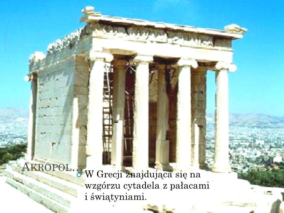 Akropol… W Grecji znajdująca się na wzgórzu cytadela z pałacami i świątyniami.