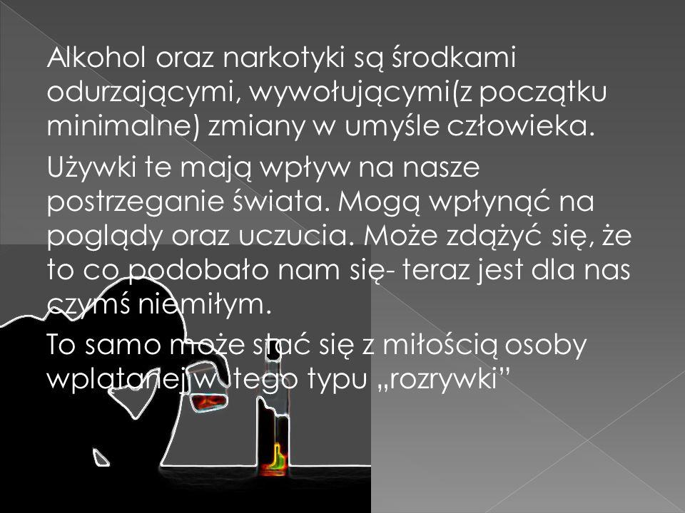 Alkohol oraz narkotyki są środkami odurzającymi, wywołującymi(z początku minimalne) zmiany w umyśle człowieka.