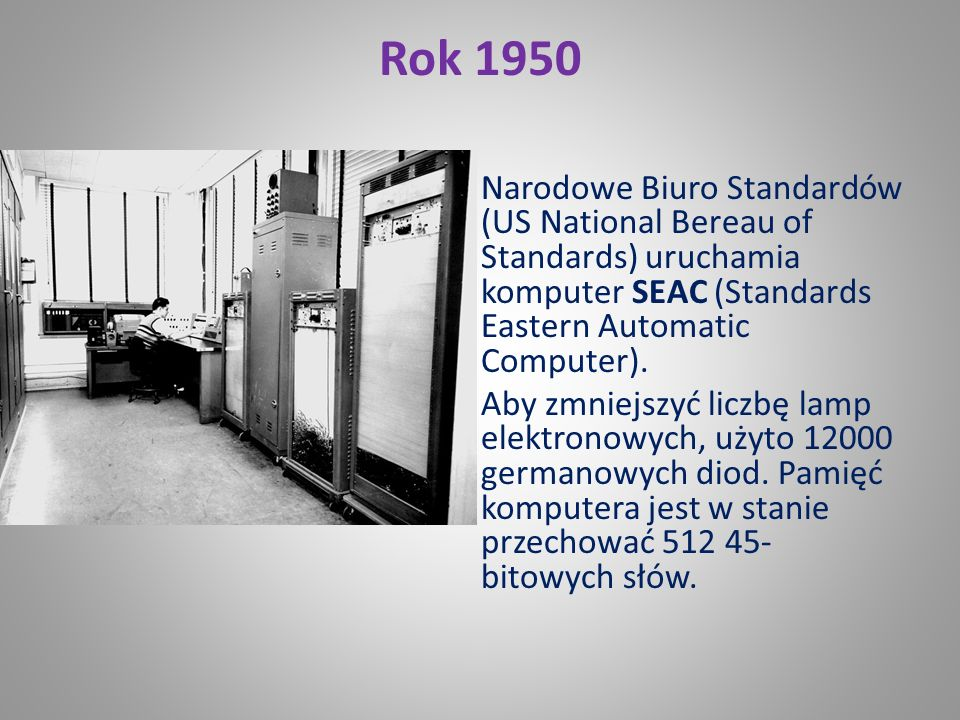 Rok 1950 Narodowe Biuro Standardów (US National Bereau of Standards) uruchamia komputer SEAC (Standards Eastern Automatic Computer).