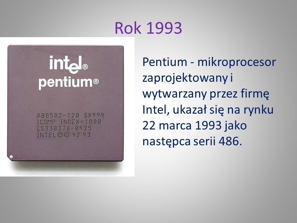 Rok 1993 Pentium - mikroprocesor zaprojektowany i wytwarzany przez firmę Intel, ukazał się na rynku 22 marca 1993 jako następca serii 486.