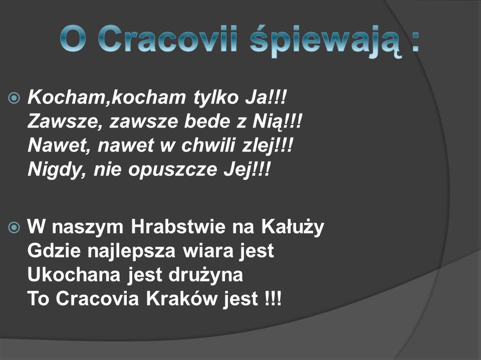 O Cracovii śpiewają : Kocham,kocham tylko Ja!!! Zawsze, zawsze bede z Nią!!! Nawet, nawet w chwili zlej!!! Nigdy, nie opuszcze Jej!!!
