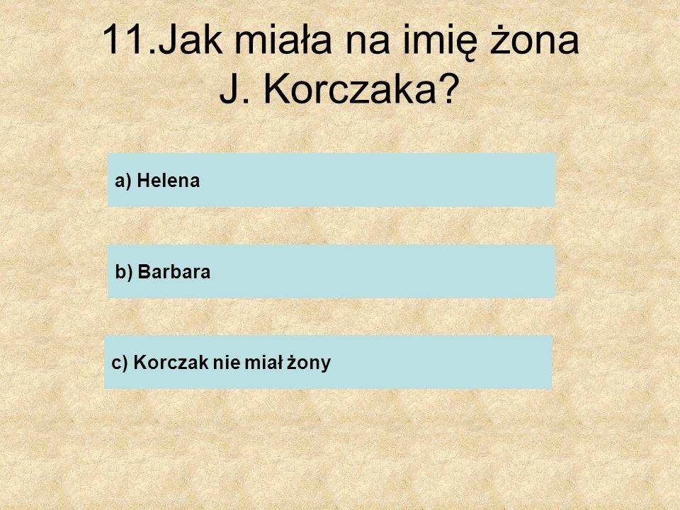 11.Jak miała na imię żona J. Korczaka