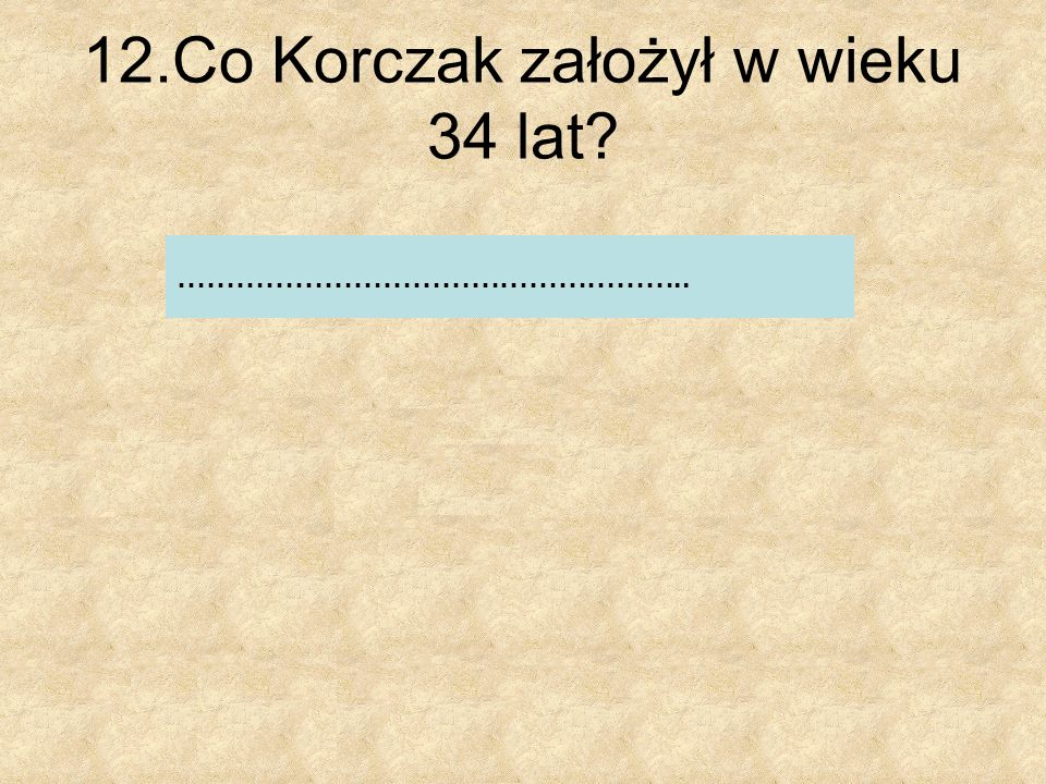 12.Co Korczak założył w wieku 34 lat