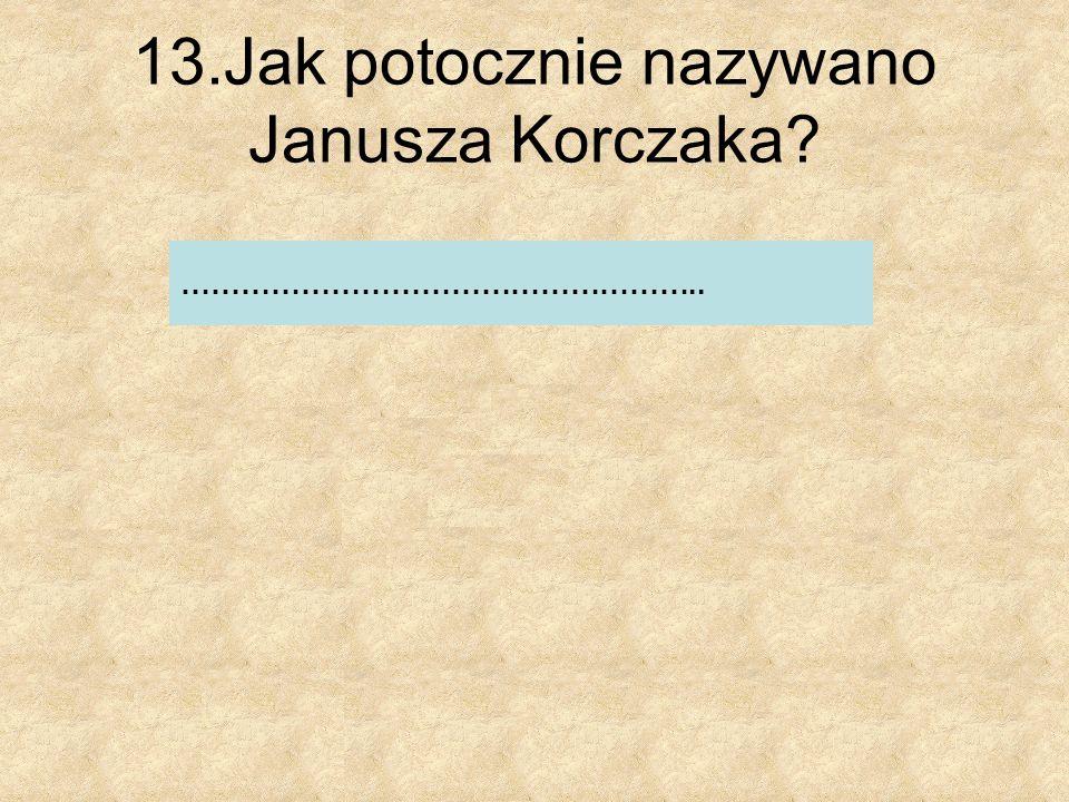 13.Jak potocznie nazywano Janusza Korczaka
