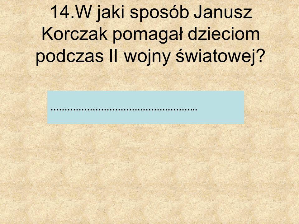 14.W jaki sposób Janusz Korczak pomagał dzieciom podczas II wojny światowej