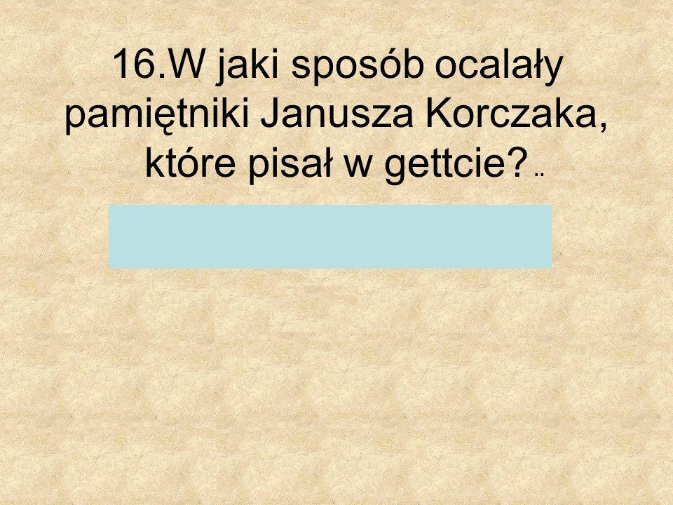 16.W jaki sposób ocalały pamiętniki Janusza Korczaka, które pisał w gettcie