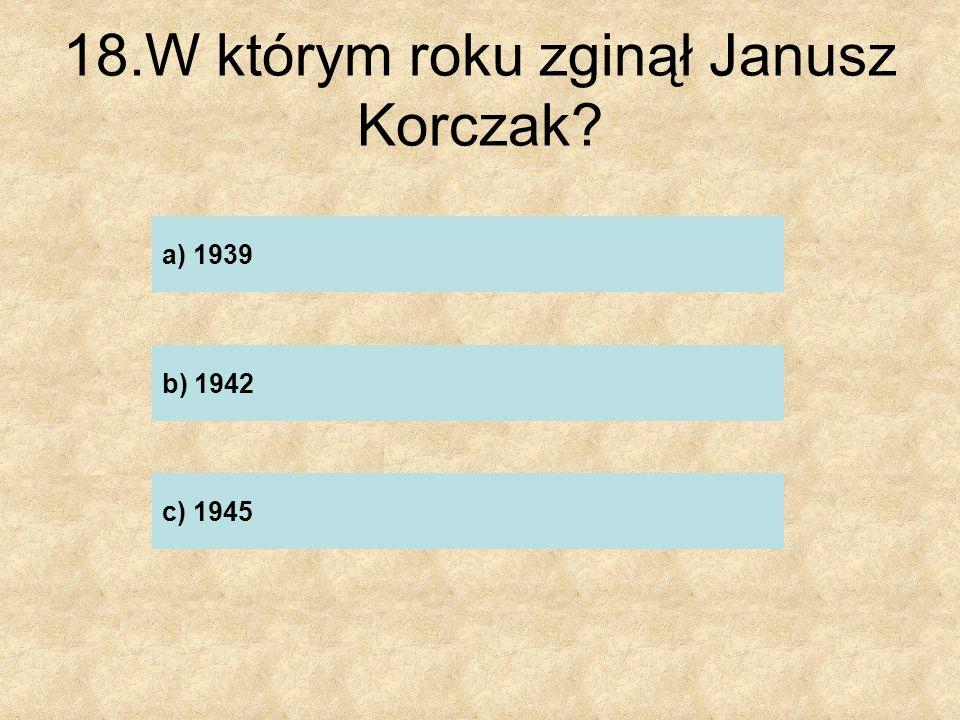 18.W którym roku zginął Janusz Korczak