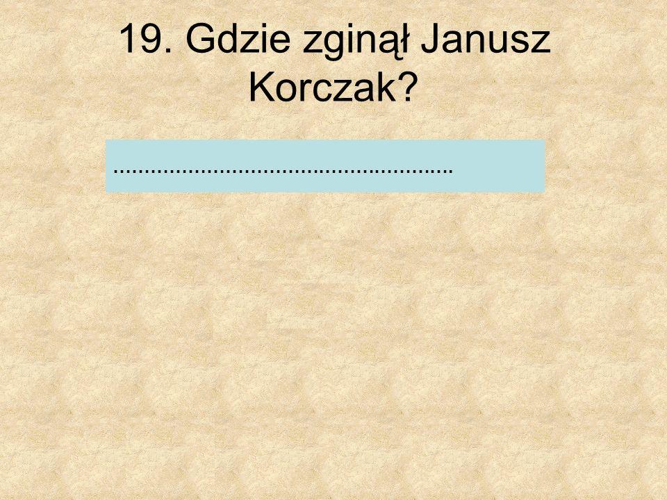 19. Gdzie zginął Janusz Korczak