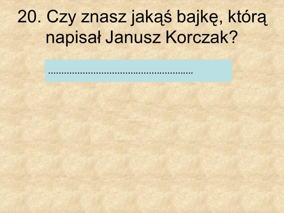 20. Czy znasz jakąś bajkę, którą napisał Janusz Korczak