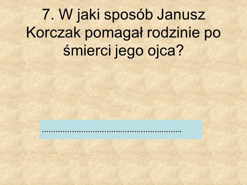 7. W jaki sposób Janusz Korczak pomagał rodzinie po śmierci jego ojca