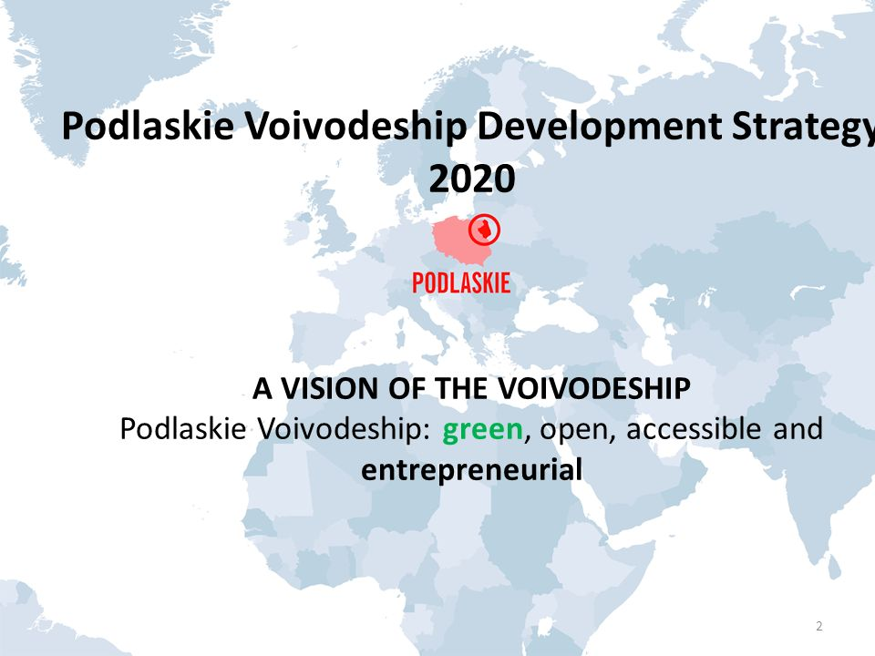 Podlaskie Voivodeship Development Strategy 2020 A VISION OF THE VOIVODESHIP Podlaskie Voivodeship: green, open, accessible and entrepreneurial