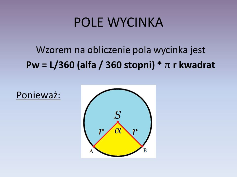 POLE WYCINKA Wzorem na obliczenie pola wycinka jest Pw = L/360 (alfa / 360 stopni) * π r kwadrat Ponieważ: