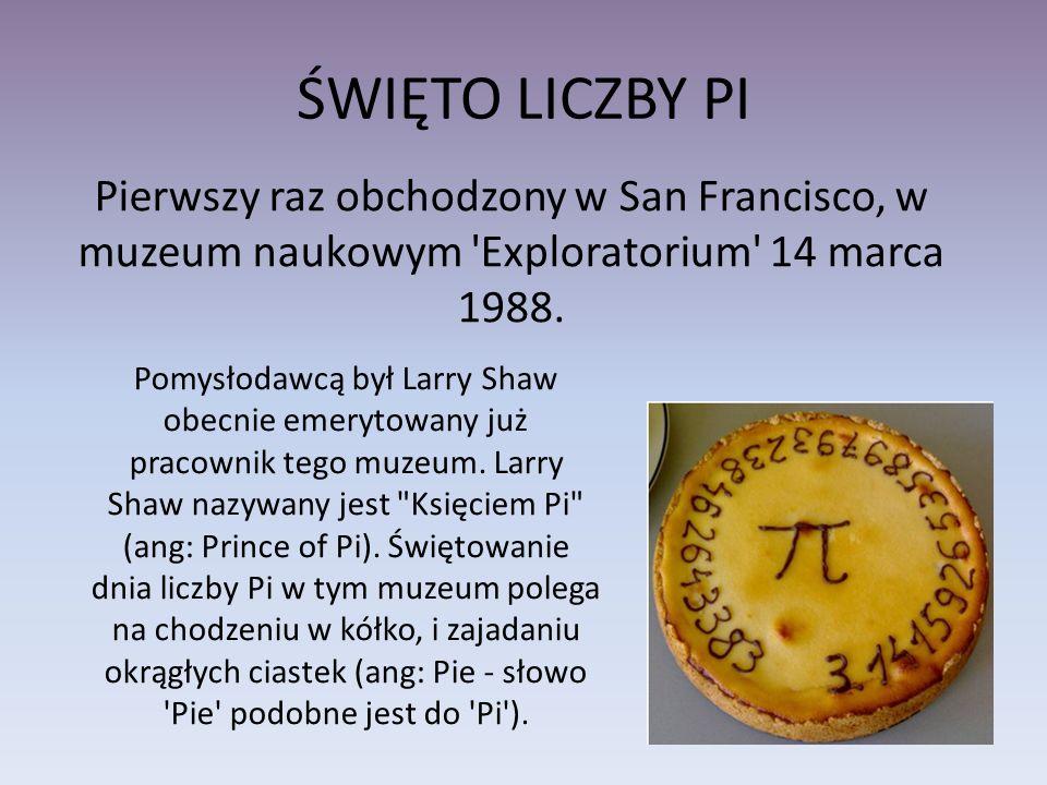 ŚWIĘTO LICZBY PI Pierwszy raz obchodzony w San Francisco, w muzeum naukowym Exploratorium 14 marca 1988.