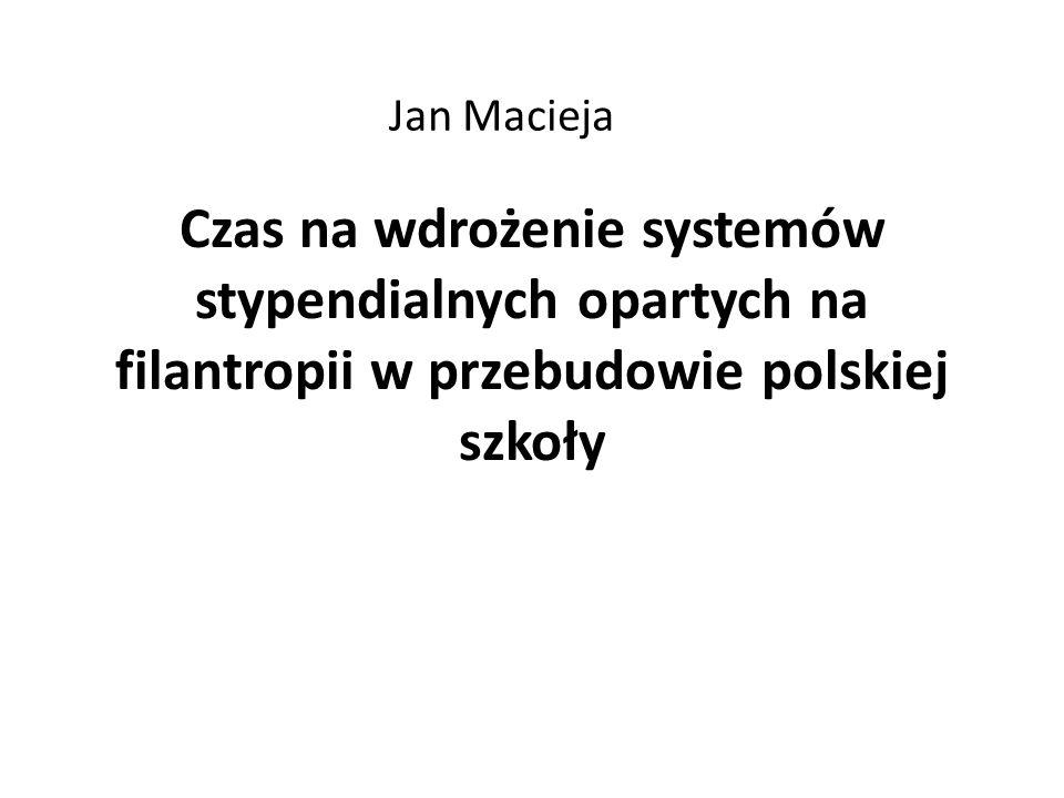 Jan Macieja Czas na wdrożenie systemów stypendialnych opartych na filantropii w przebudowie polskiej szkoły.