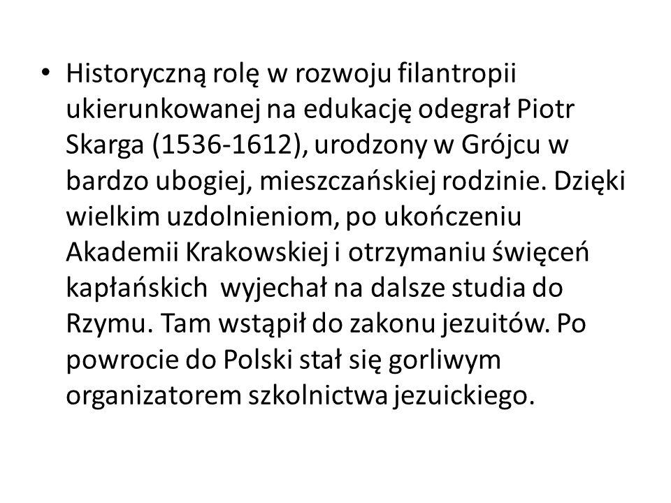 Historyczną rolę w rozwoju filantropii ukierunkowanej na edukację odegrał Piotr Skarga (1536-1612), urodzony w Grójcu w bardzo ubogiej, mieszczańskiej rodzinie.