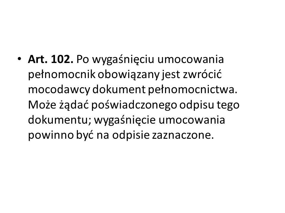 Art. 102. Po wygaśnięciu umocowania pełnomocnik obowiązany jest zwrócić mocodawcy dokument pełnomocnictwa.