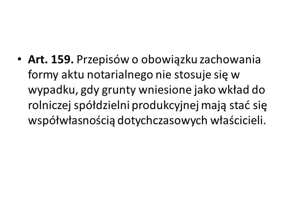 Art. 159. Przepisów o obowiązku zachowania formy aktu notarialnego nie stosuje się w wypadku, gdy grunty wniesione jako wkład do rolniczej spółdzielni produkcyjnej mają stać się współwłasnością dotychczasowych właścicieli.