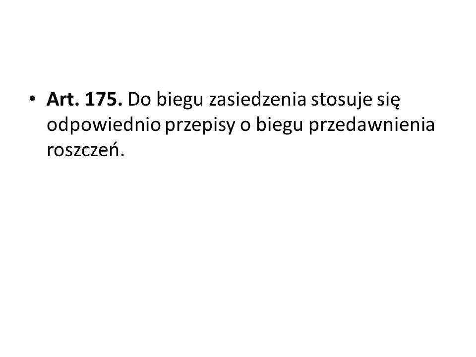 Art. 175. Do biegu zasiedzenia stosuje się odpowiednio przepisy o biegu przedawnienia roszczeń.