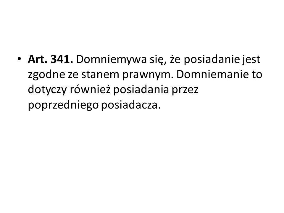 Art. 341. Domniemywa się, że posiadanie jest zgodne ze stanem prawnym