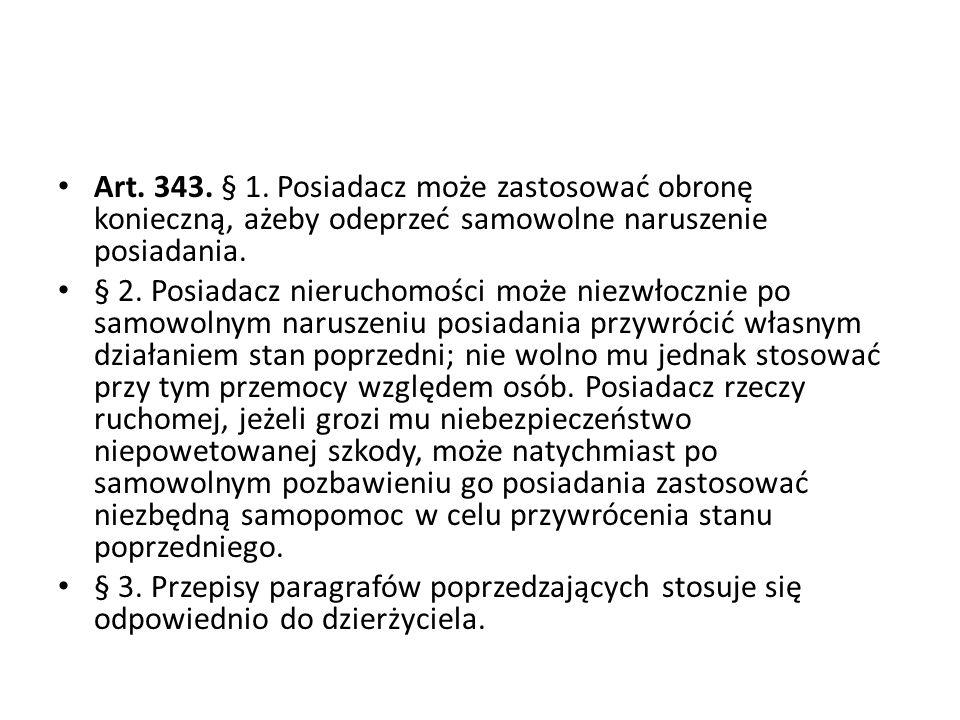 Art. 343. § 1. Posiadacz może zastosować obronę konieczną, ażeby odeprzeć samowolne naruszenie posiadania.