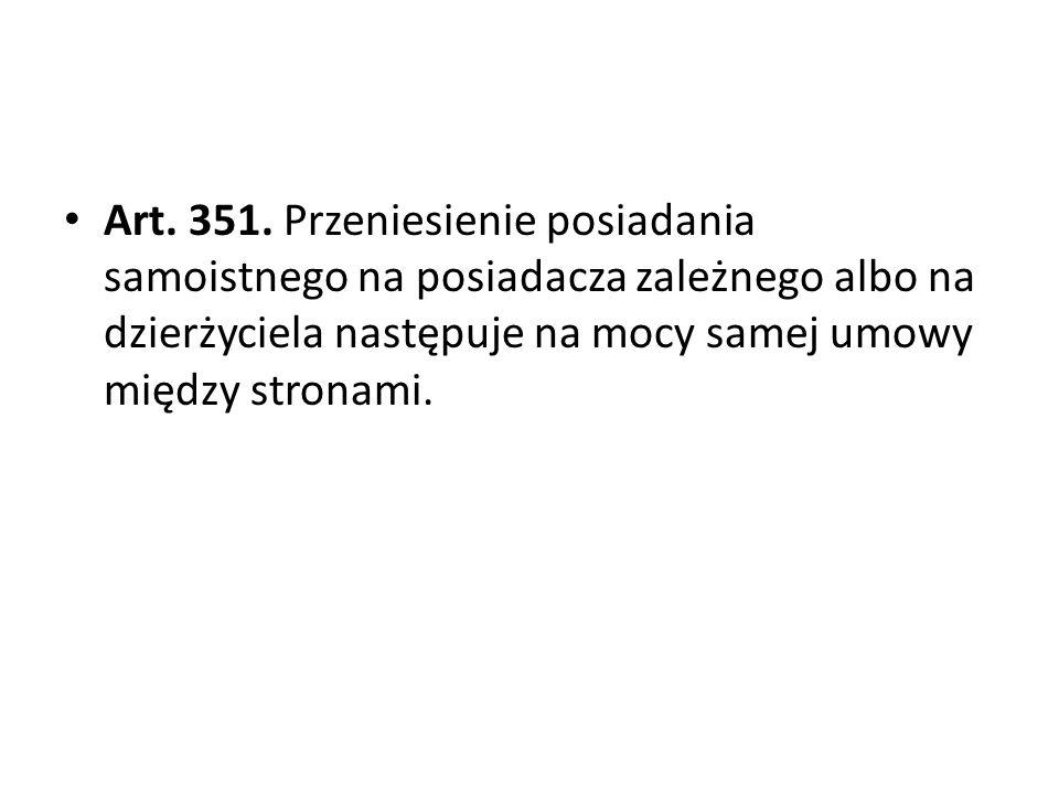 Art. 351. Przeniesienie posiadania samoistnego na posiadacza zależnego albo na dzierżyciela następuje na mocy samej umowy między stronami.
