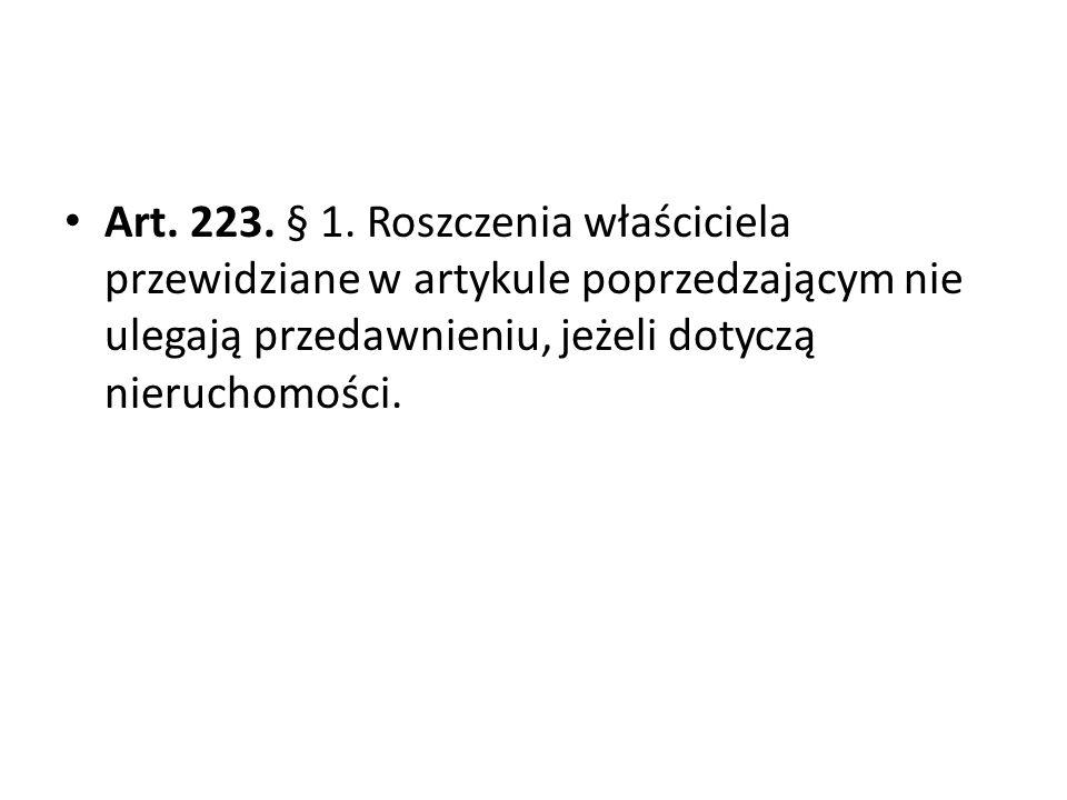 Art. 223. § 1. Roszczenia właściciela przewidziane w artykule poprzedzającym nie ulegają przedawnieniu, jeżeli dotyczą nieruchomości.
