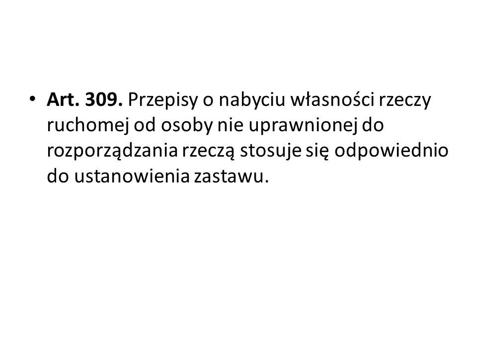 Art. 309. Przepisy o nabyciu własności rzeczy ruchomej od osoby nie uprawnionej do rozporządzania rzeczą stosuje się odpowiednio do ustanowienia zastawu.