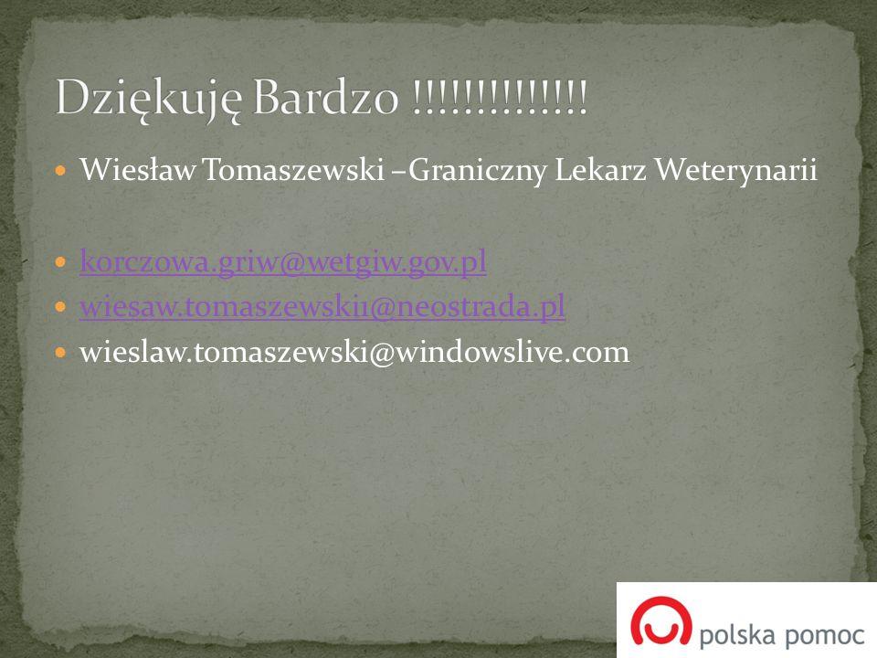 Dziękuję Bardzo !!!!!!!!!!!!!! Wiesław Tomaszewski –Graniczny Lekarz Weterynarii. korczowa.griw@wetgiw.gov.pl.