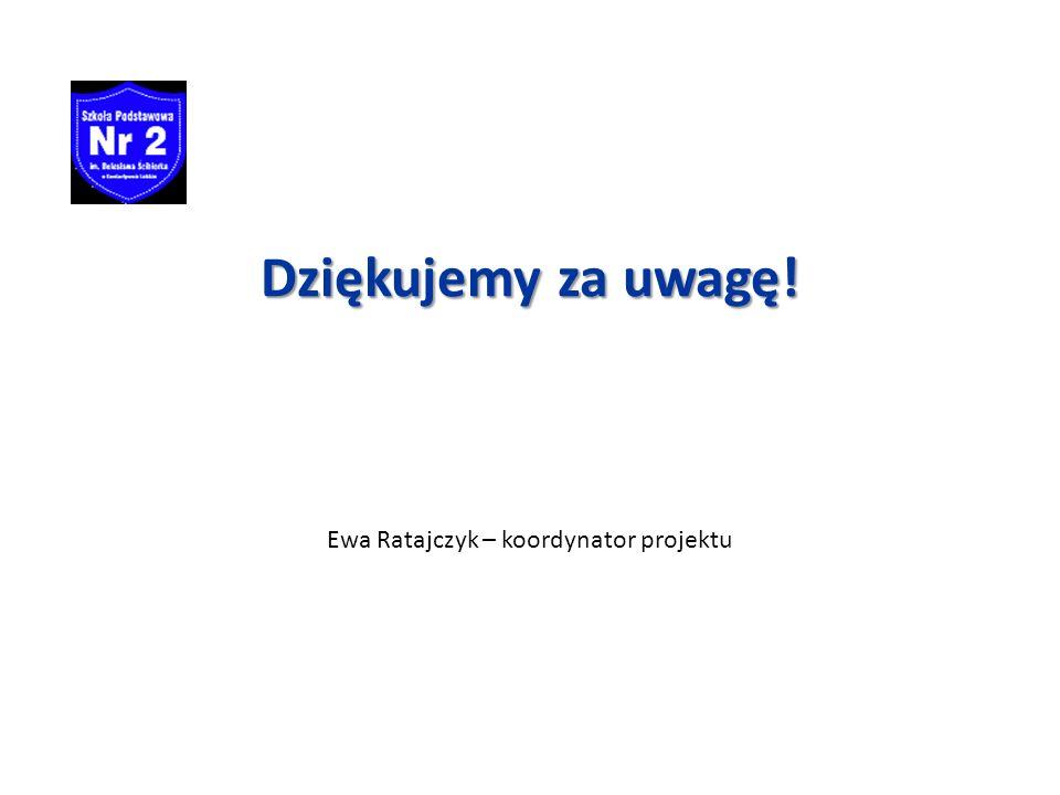 Dziękujemy za uwagę! Ewa Ratajczyk – koordynator projektu