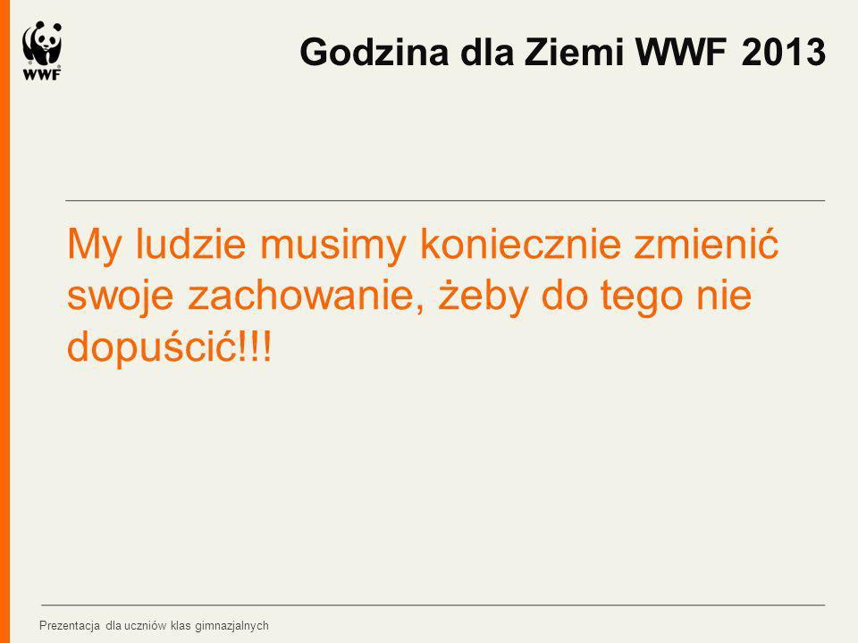 Godzina dla Ziemi WWF 2013 My ludzie musimy koniecznie zmienić swoje zachowanie, żeby do tego nie dopuścić!!!