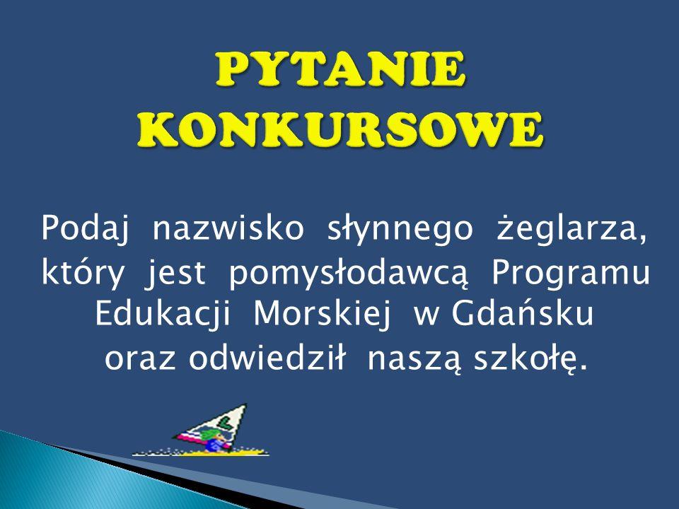 PYTANIE KONKURSOWE Podaj nazwisko słynnego żeglarza, który jest pomysłodawcą Programu Edukacji Morskiej w Gdańsku.