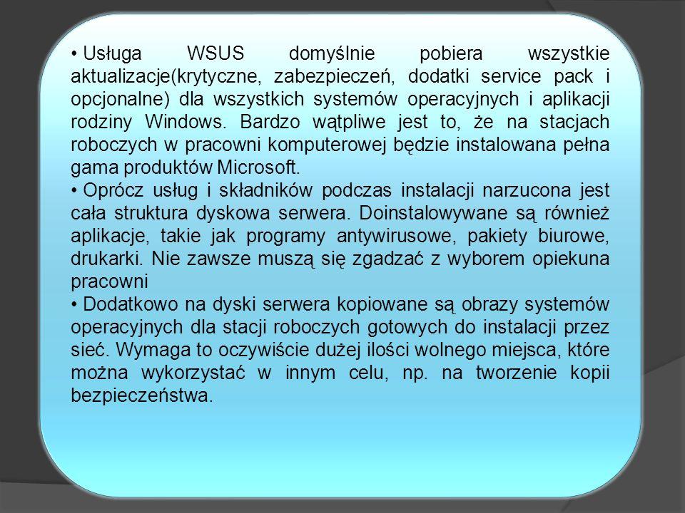 Usługa WSUS domyślnie pobiera wszystkie aktualizacje(krytyczne, zabezpieczeń, dodatki service pack i opcjonalne) dla wszystkich systemów operacyjnych i aplikacji rodziny Windows. Bardzo wątpliwe jest to, że na stacjach roboczych w pracowni komputerowej będzie instalowana pełna gama produktów Microsoft.
