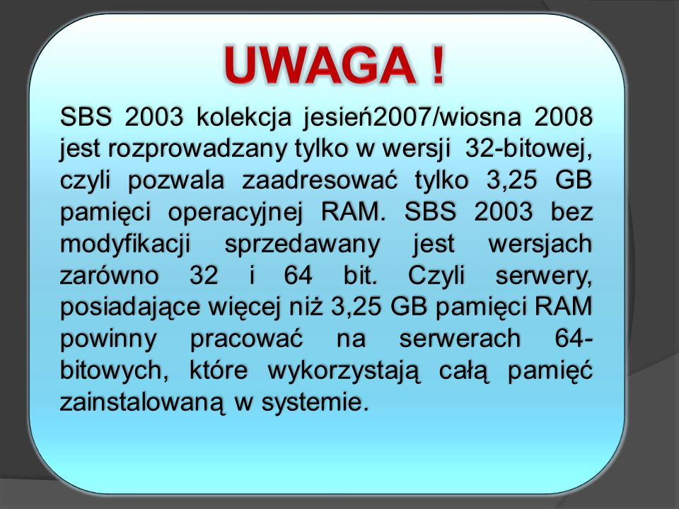 SBS 2003 kolekcja jesień2007/wiosna 2008 jest rozprowadzany tylko w wersji 32-bitowej, czyli pozwala zaadresować tylko 3,25 GB pamięci operacyjnej RAM. SBS 2003 bez modyfikacji sprzedawany jest wersjach zarówno 32 i 64 bit. Czyli serwery, posiadające więcej niż 3,25 GB pamięci RAM powinny pracować na serwerach 64-bitowych, które wykorzystają całą pamięć zainstalowaną w systemie.