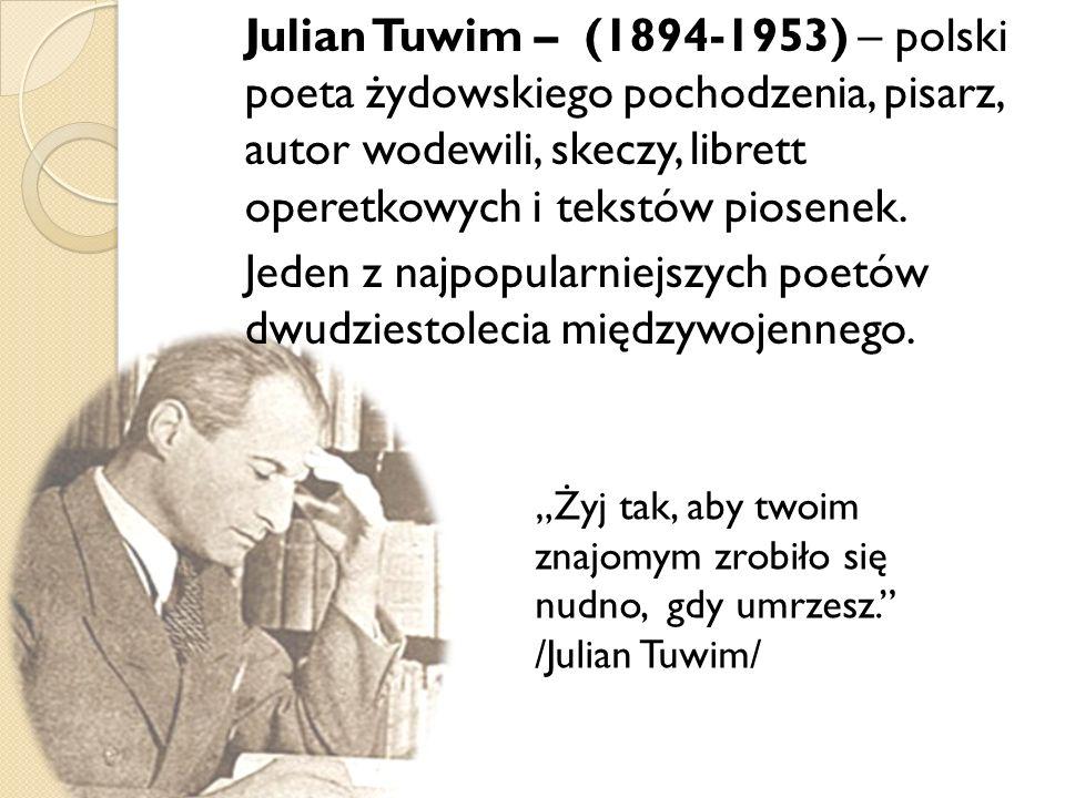 Julian Tuwim – (1894-1953) – polski poeta żydowskiego pochodzenia, pisarz, autor wodewili, skeczy, librett operetkowych i tekstów piosenek. Jeden z najpopularniejszych poetów dwudziestolecia międzywojennego.