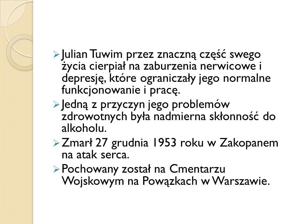 Julian Tuwim przez znaczną część swego życia cierpiał na zaburzenia nerwicowe i depresję, które ograniczały jego normalne funkcjonowanie i pracę.