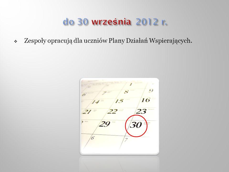 do 30 września 2012 r. Zespoły opracują dla uczniów Plany Działań Wspierających.