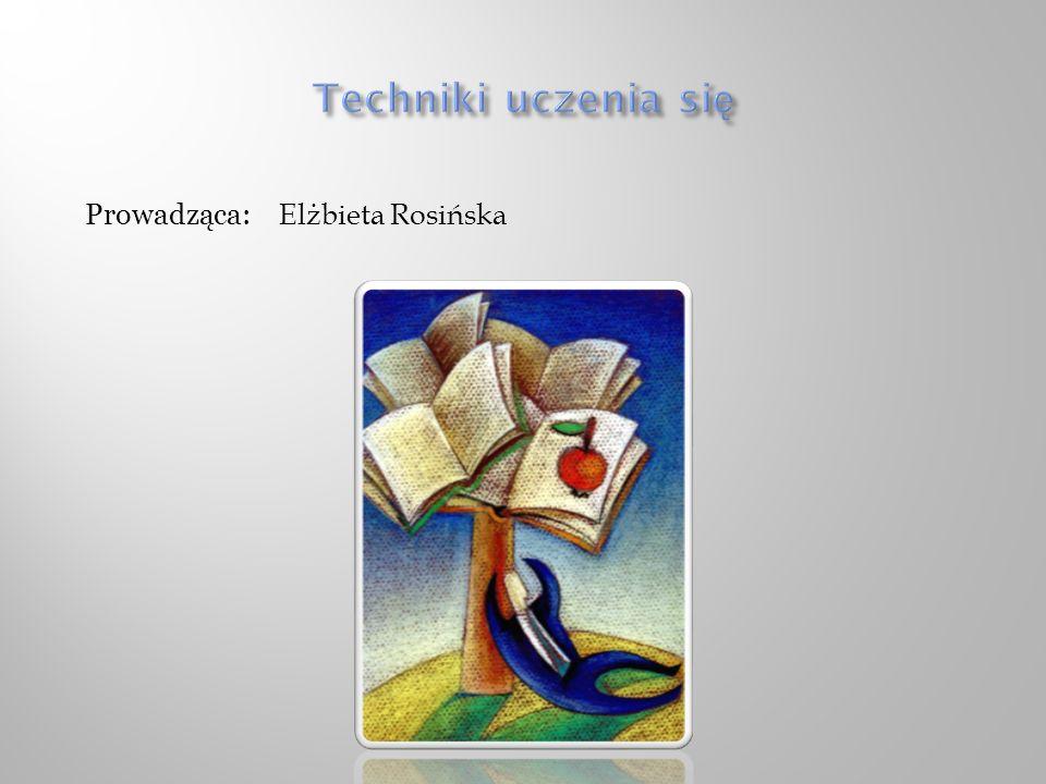 Techniki uczenia się Prowadząca: Elżbieta Rosińska
