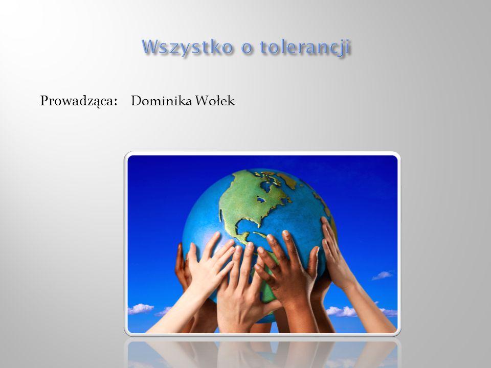 Wszystko o tolerancji Prowadząca: Dominika Wołek