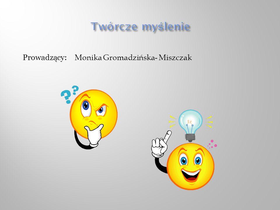 Twórcze myślenie Prowadzący: Monika Gromadzińska- Miszczak
