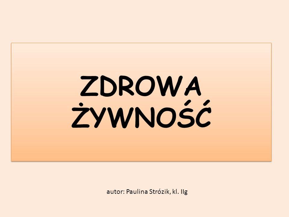 ZDROWA ŻYWNOŚĆ autor: Paulina Strózik, kl. IIg