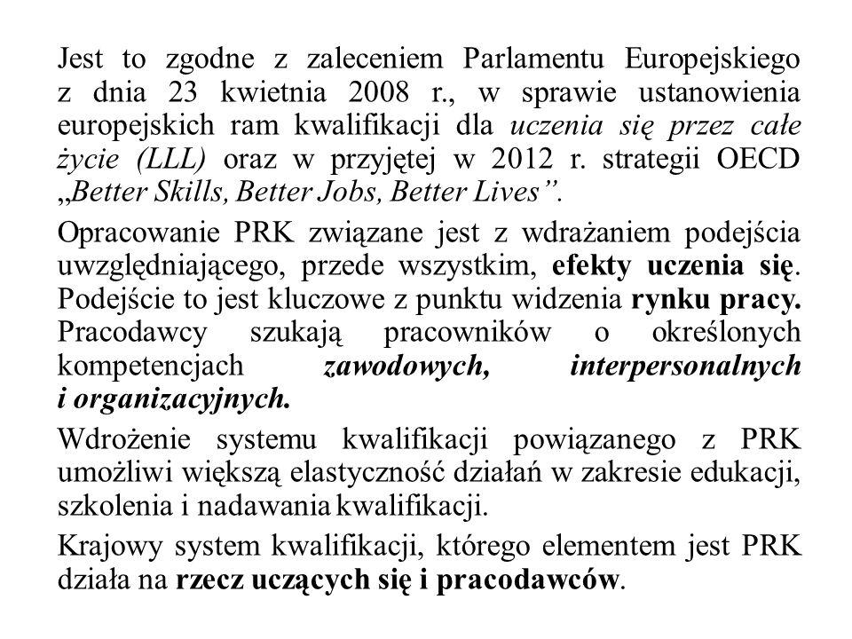 """Jest to zgodne z zaleceniem Parlamentu Europejskiego z dnia 23 kwietnia 2008 r., w sprawie ustanowienia europejskich ram kwalifikacji dla uczenia się przez całe życie (LLL) oraz w przyjętej w 2012 r. strategii OECD """"Better Skills, Better Jobs, Better Lives . Opracowanie PRK związane jest z wdrażaniem podejścia uwzględniającego, przede wszystkim, efekty uczenia się. Podejście to jest kluczowe z punktu widzenia rynku pracy. Pracodawcy szukają pracowników o określonych kompetencjach zawodowych, interpersonalnych i organizacyjnych. Wdrożenie systemu kwalifikacji powiązanego z PRK umożliwi większą elastyczność działań w zakresie edukacji, szkolenia i nadawania kwalifikacji. Krajowy system kwalifikacji, którego elementem jest PRK działa na rzecz uczących się i pracodawców."""