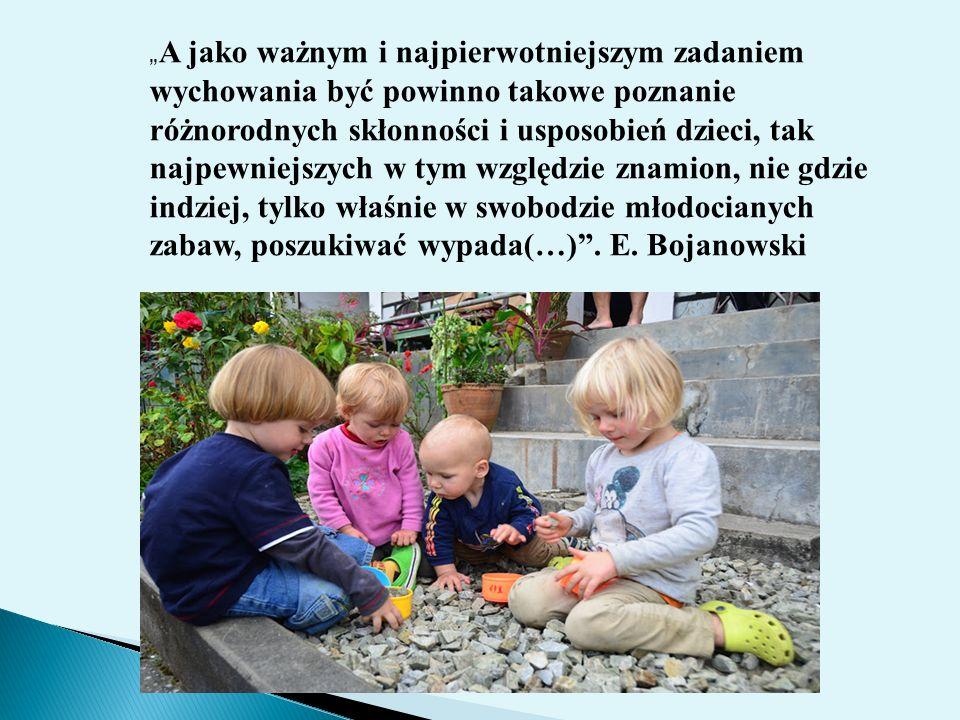 """""""A jako ważnym i najpierwotniejszym zadaniem wychowania być powinno takowe poznanie różnorodnych skłonności i usposobień dzieci, tak najpewniejszych w tym względzie znamion, nie gdzie indziej, tylko właśnie w swobodzie młodocianych zabaw, poszukiwać wypada(…) ."""