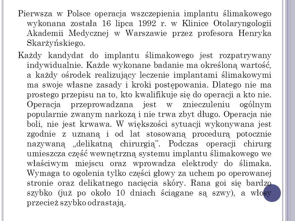 """Pierwsza w Polsce operacja wszczepienia implantu ślimakowego wykonana została 16 lipca 1992 r. w Klinice Otolaryngologii Akademii Medycznej w Warszawie przez profesora Henryka Skarżyńskiego. Każdy kandydat do implantu ślimakowego jest rozpatrywany indywidualnie. Każde wykonane badanie ma określoną wartość, a każdy ośrodek realizujący leczenie implantami ślimakowymi ma swoje własne zasady i kroki postępowania. Dlatego nie ma prostego przepisu na to, kto kwalifikuje się do operacji a kto nie. Operacja przeprowadzana jest w znieczuleniu ogólnym popularnie zwanym narkozą i nie trwa zbyt długo. Operacja nie boli, nie jest krwawa. W większości sytuacji wykonywana jest zgodnie z uznaną i od lat stosowaną procedurą potocznie nazywaną """"delikatną chirurgią . Podczas operacji chirurg umieszcza część wewnętrzną systemu implantu ślimakowego we właściwym miejscu oraz wprowadza elektrody do ślimaka. Wymaga to ogolenia tylko części głowy za uchem po operowanej stronie oraz delikatnego nacięcia skóry. Rana goi się bardzo szybko (już po około 10 dniach ściągane są szwy), a włosy przecież szybko odrastają."""