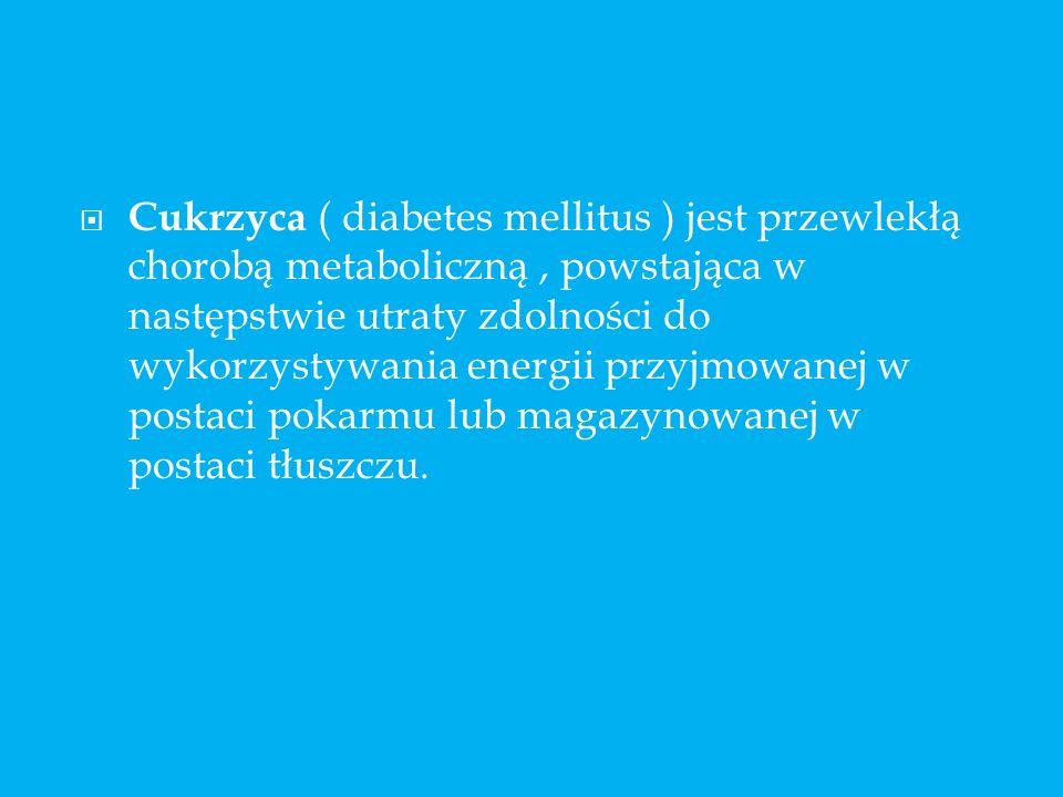 Cukrzyca ( diabetes mellitus ) jest przewlekłą chorobą metaboliczną , powstająca w następstwie utraty zdolności do wykorzystywania energii przyjmowanej w postaci pokarmu lub magazynowanej w postaci tłuszczu.