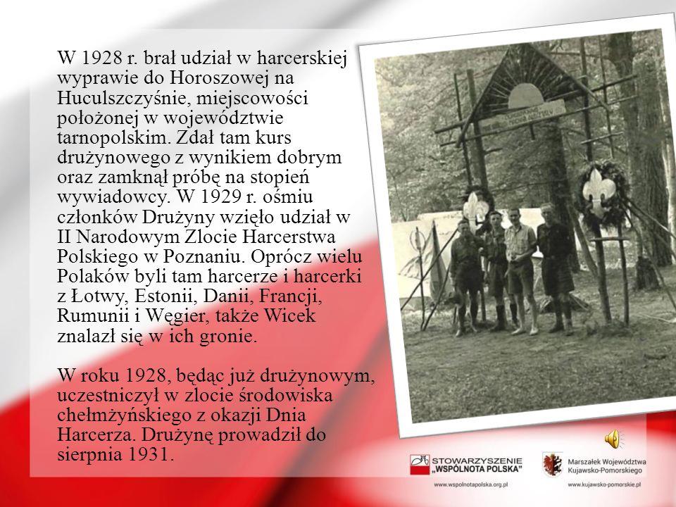 W 1928 r. brał udział w harcerskiej wyprawie do Horoszowej na Huculszczyśnie, miejscowości położonej w województwie tarnopolskim. Zdał tam kurs drużynowego z wynikiem dobrym oraz zamknął próbę na stopień wywiadowcy. W 1929 r. ośmiu członków Drużyny wzięło udział w II Narodowym Zlocie Harcerstwa Polskiego w Poznaniu. Oprócz wielu Polaków byli tam harcerze i harcerki z Łotwy, Estonii, Danii, Francji, Rumunii i Węgier, także Wicek znalazł się w ich gronie.