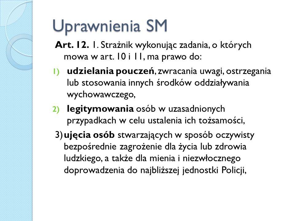 Uprawnienia SM Art. 12. 1. Strażnik wykonując zadania, o których mowa w art. 10 i 11, ma prawo do: