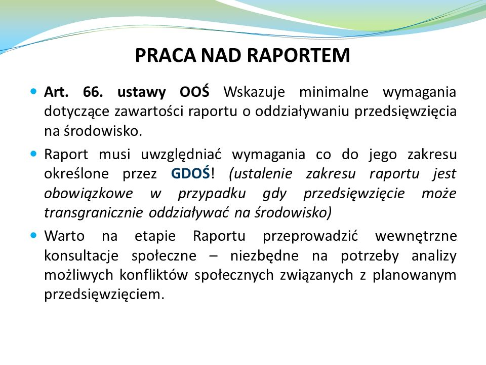 PRACA NAD RAPORTEM Art. 66. ustawy OOŚ Wskazuje minimalne wymagania dotyczące zawartości raportu o oddziaływaniu przedsięwzięcia na środowisko.